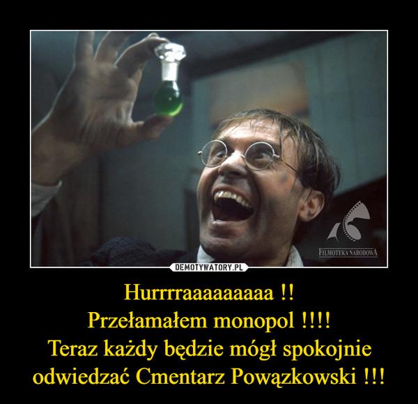 Hurrrraaaaaaaaa !!Przełamałem monopol !!!!Teraz każdy będzie mógł spokojnie odwiedzać Cmentarz Powązkowski !!! –