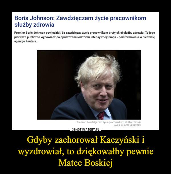 Gdyby zachorował Kaczyński i wyzdrowiał, to dziękowałby pewnie Matce Boskiej –