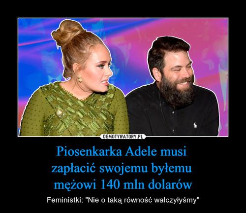Piosenkarka Adele musi  zapłacić swojemu byłemu  mężowi 140 mln dolarów