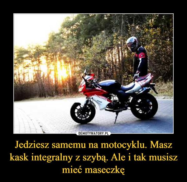 Jedziesz samemu na motocyklu. Masz kask integralny z szybą. Ale i tak musisz mieć maseczkę –