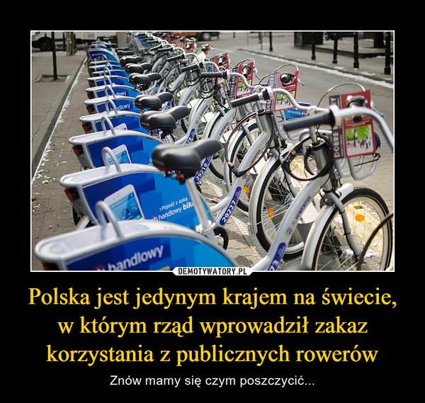 Polska jest jedynym krajem na świecie, w którym rząd wprowadził zakaz korzystania z publicznych rowerów – Znów mamy się czym poszczycić...