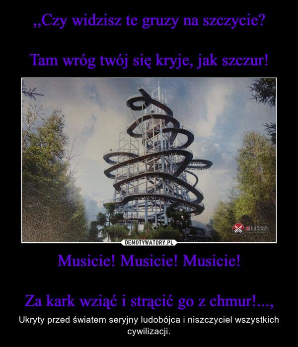 Musicie! Musicie! Musicie!Za kark wziąć i strącić go z chmur!..., – Ukryty przed światem seryjny ludobójca i niszczyciel wszystkich cywilizacji.