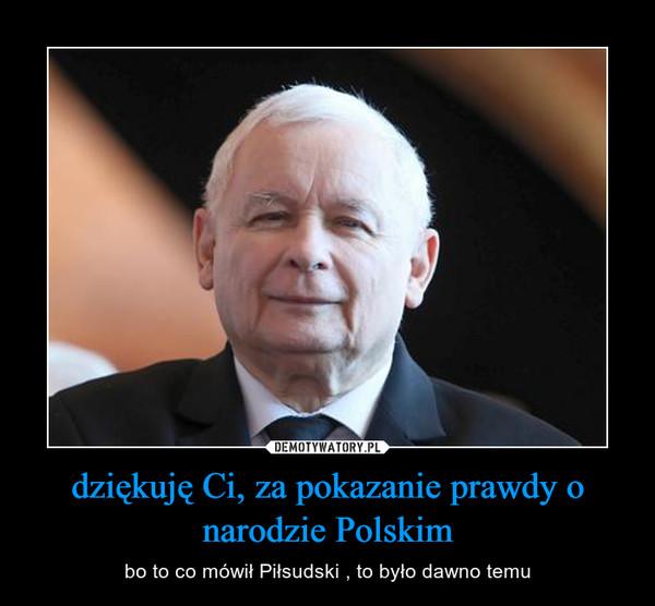 dziękuję Ci, za pokazanie prawdy o narodzie Polskim – bo to co mówił Piłsudski , to było dawno temu