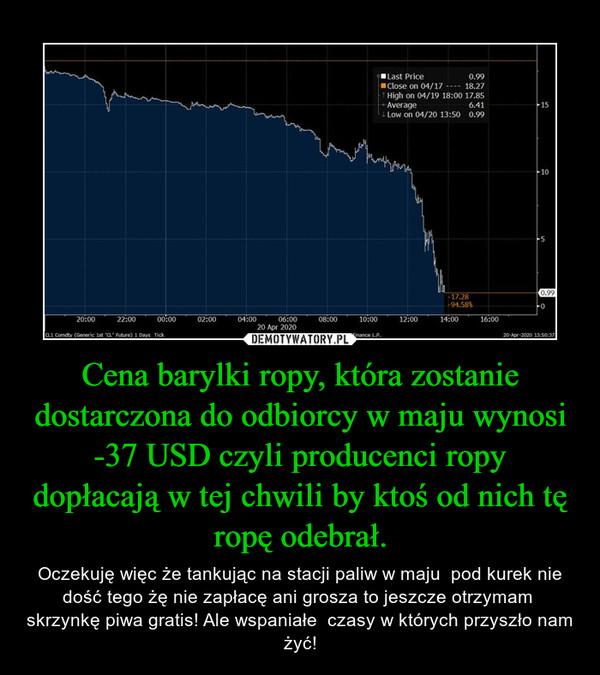 Cena barylki ropy, która zostanie dostarczona do odbiorcy w maju wynosi -37 USD czyli producenci ropy dopłacają w tej chwili by ktoś od nich tę ropę odebrał. – Oczekuję więc że tankując na stacji paliw w maju  pod kurek nie dość tego żę nie zapłacę ani grosza to jeszcze otrzymam  skrzynkę piwa gratis! Ale wspaniałe  czasy w których przyszło nam żyć!