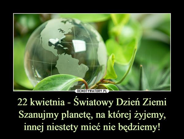 22 kwietnia - Światowy Dzień ZiemiSzanujmy planetę, na której żyjemy, innej niestety mieć nie będziemy! –
