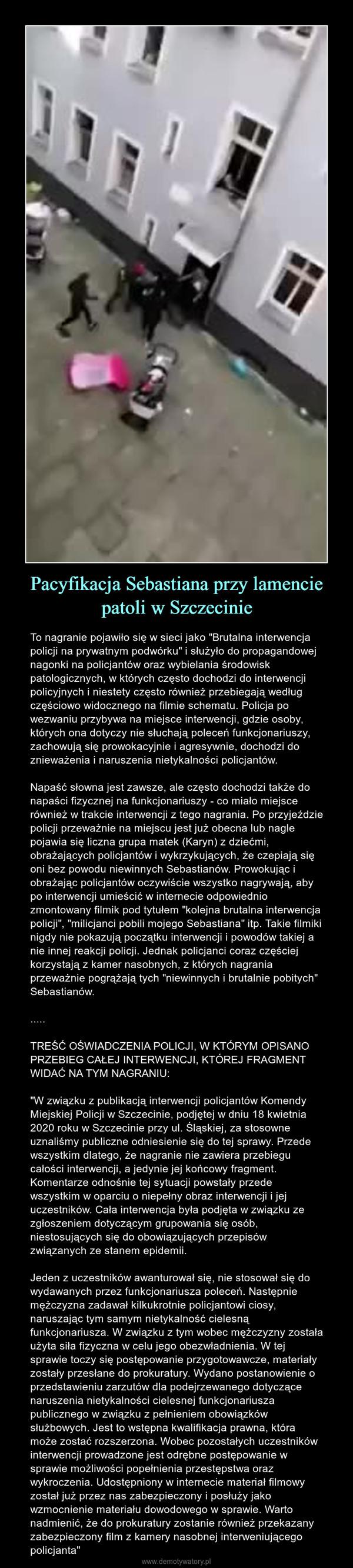 """Pacyfikacja Sebastiana przy lamencie patoli w Szczecinie – To nagranie pojawiło się w sieci jako """"Brutalna interwencja policji na prywatnym podwórku"""" i służyło do propagandowej nagonki na policjantów oraz wybielania środowisk patologicznych, w których często dochodzi do interwencji policyjnych i niestety często również przebiegają według częściowo widocznego na filmie schematu. Policja po wezwaniu przybywa na miejsce interwencji, gdzie osoby, których ona dotyczy nie słuchają poleceń funkcjonariuszy, zachowują się prowokacyjnie i agresywnie, dochodzi do znieważenia i naruszenia nietykalności policjantów. Napaść słowna jest zawsze, ale często dochodzi także do napaści fizycznej na funkcjonariuszy - co miało miejsce również w trakcie interwencji z tego nagrania. Po przyjeździe policji przeważnie na miejscu jest już obecna lub nagle pojawia się liczna grupa matek (Karyn) z dziećmi, obrażających policjantów i wykrzykujących, że czepiają się oni bez powodu niewinnych Sebastianów. Prowokując i obrażając policjantów oczywiście wszystko nagrywają, aby po interwencji umieścić w internecie odpowiednio zmontowany filmik pod tytułem """"kolejna brutalna interwencja policji"""", """"milicjanci pobili mojego Sebastiana"""" itp. Takie filmiki nigdy nie pokazują początku interwencji i powodów takiej a nie innej reakcji policji. Jednak policjanci coraz częściej korzystają z kamer nasobnych, z których nagrania przeważnie pogrążają tych """"niewinnych i brutalnie pobitych"""" Sebastianów......TREŚĆ OŚWIADCZENIA POLICJI, W KTÓRYM OPISANO PRZEBIEG CAŁEJ INTERWENCJI, KTÓREJ FRAGMENT WIDAĆ NA TYM NAGRANIU:""""W związku z publikacją interwencji policjantów Komendy Miejskiej Policji w Szczecinie, podjętej w dniu 18 kwietnia 2020 roku w Szczecinie przy ul. Śląskiej, za stosowne uznaliśmy publiczne odniesienie się do tej sprawy. Przede wszystkim dlatego, że nagranie nie zawiera przebiegu całości interwencji, a jedynie jej końcowy fragment. Komentarze odnośnie tej sytuacji powstały przede wszystkim w oparciu o niep"""