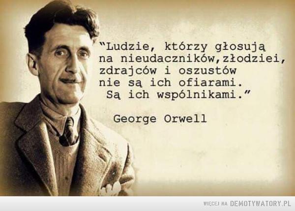 """Taka prawda –  """"Ludzie, którzy głosują na nieudaczników, złodziei, zdrajców i oszustów nie są ich ofiarami. Są ich wspólnikami"""".George Orwell"""
