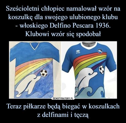 Sześcioletni chłopiec namalował wzór na koszulkę dla swojego ulubionego klubu - włoskiego Delfino Pescara 1936. Klubowi wzór się spodobał Teraz piłkarze będą biegać w koszulkach z delfinami i tęczą