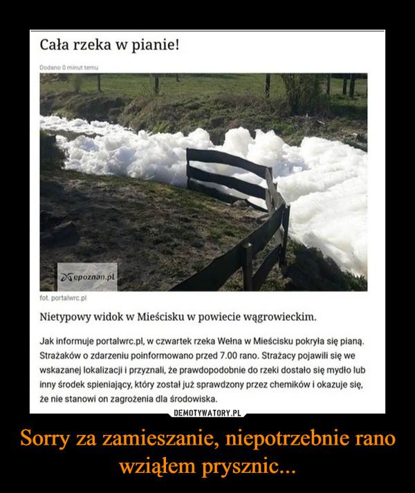 Sorry za zamieszanie, niepotrzebnie rano wziąłem prysznic... –  Cała rzeka w pianie!Dodano O minut temuDSepoznan.plfot. portalwrc.plNietypowy widok w Mieścisku w powiecie wągrowieckim.Jak informuje portalwrc.pl, w czwartek rzeka Wełna w Mieścisku pokryla się pianą.Strażaków o zdarzeniu poinformowano przed 7.00 rano. Strażacy pojawili się wewskazanej lokalizacji i przyznali, że prawdopodobnie do rzeki dostało się mydło lubinny środek spieniający, który został już sprawdzony przez chemików i okazuje się,że nie stanowi on zagrożenia dla środowiska.