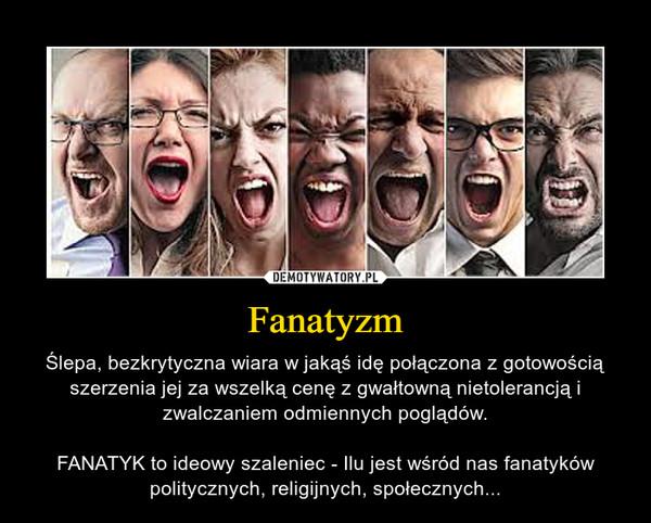 Fanatyzm – Ślepa, bezkrytyczna wiara w jakąś idę połączona z gotowością szerzenia jej za wszelką cenę z gwałtowną nietolerancją i zwalczaniem odmiennych poglądów.FANATYK to ideowy szaleniec - Ilu jest wśród nas fanatyków politycznych, religijnych, społecznych...