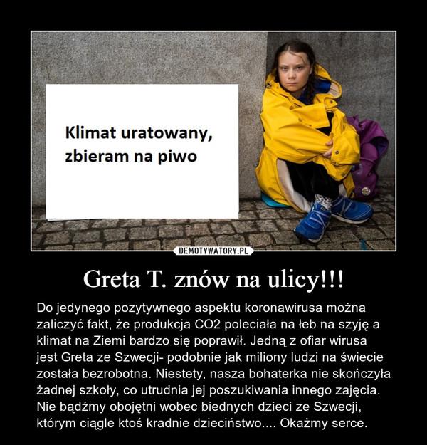Greta T. znów na ulicy!!! – Do jedynego pozytywnego aspektu koronawirusa można zaliczyć fakt, że produkcja CO2 poleciała na łeb na szyję a klimat na Ziemi bardzo się poprawił. Jedną z ofiar wirusa jest Greta ze Szwecji- podobnie jak miliony ludzi na świecie została bezrobotna. Niestety, nasza bohaterka nie skończyła żadnej szkoły, co utrudnia jej poszukiwania innego zajęcia. Nie bądźmy obojętni wobec biednych dzieci ze Szwecji, którym ciągle ktoś kradnie dzieciństwo.... Okażmy serce.
