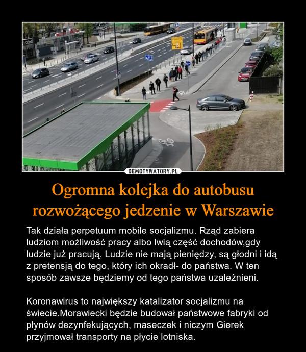 Ogromna kolejka do autobusu rozwożącego jedzenie w Warszawie – Tak działa perpetuum mobile socjalizmu. Rząd zabiera ludziom możliwość pracy albo lwią część dochodów,gdy ludzie już pracują. Ludzie nie mają pieniędzy, są głodni i idą z pretensją do tego, który ich okradł- do państwa. W ten sposób zawsze będziemy od tego państwa uzależnieni.Koronawirus to największy katalizator socjalizmu na świecie.Morawiecki będzie budował państwowe fabryki od płynów dezynfekujących, maseczek i niczym Gierek przyjmował transporty na płycie lotniska.
