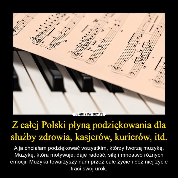 Z całej Polski płyną podziękowania dla służby zdrowia, kasjerów, kurierów, itd. – A ja chciałam podziękować wszystkim, którzy tworzą muzykę. Muzykę, która motywuje, daje radość, siłę i mnóstwo różnych emocji. Muzyka towarzyszy nam przez całe życie i bez niej życie traci swój urok.