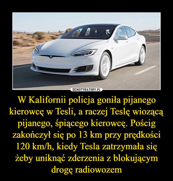 W Kalifornii policja goniła pijanego kierowcę w Tesli, a raczej Teslę wiozącą pijanego, śpiącego kierowcę. Pościg zakończył się po 13 km przy prędkości 120 km/h, kiedy Tesla zatrzymała się żeby uniknąć zderzenia z blokującym drogę radiowozem –
