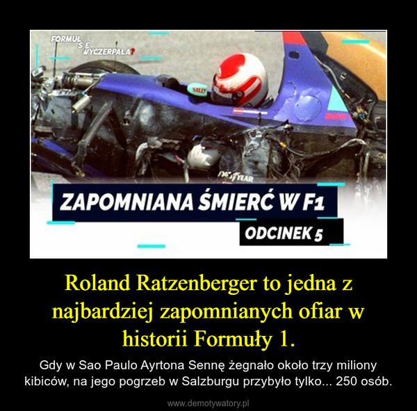 Roland Ratzenberger to jedna z najbardziej zapomnianych ofiar w historii Formuły 1. – Gdy w Sao Paulo Ayrtona Sennę żegnało około trzy miliony kibiców, na jego pogrzeb w Salzburgu przybyło tylko... 250 osób.