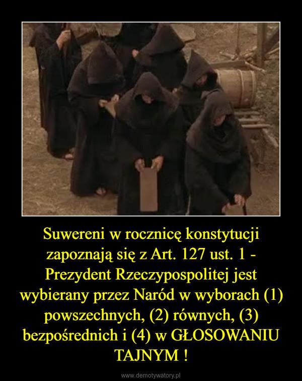 Suwereni w rocznicę konstytucji zapoznają się z Art. 127 ust. 1 - Prezydent Rzeczypospolitej jest wybierany przez Naród w wyborach (1) powszechnych, (2) równych, (3) bezpośrednich i (4) w GŁOSOWANIU TAJNYM ! –