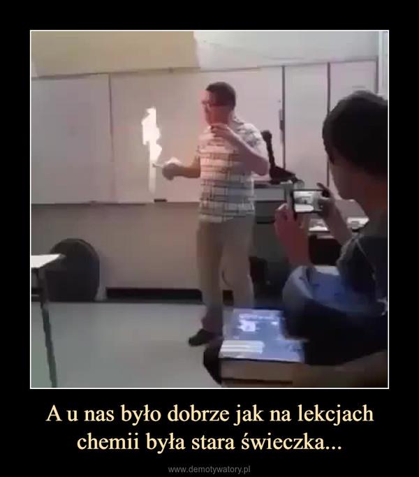 A u nas było dobrze jak na lekcjach chemii była stara świeczka... –