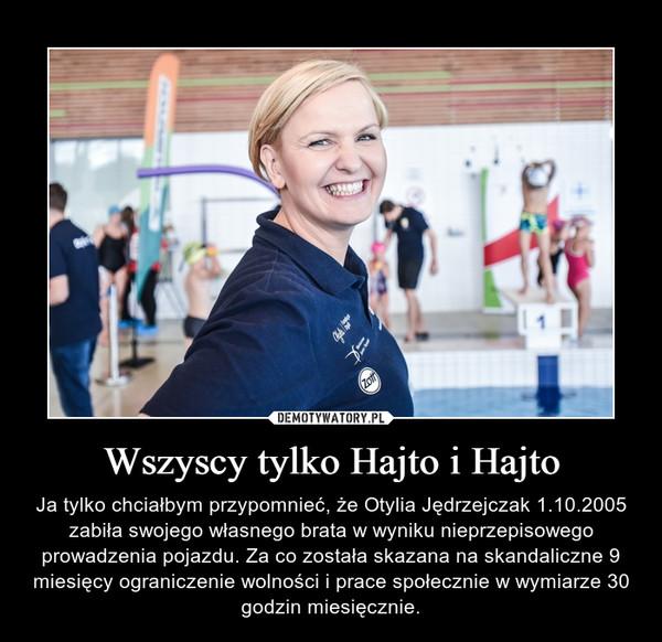 Wszyscy tylko Hajto i Hajto – Ja tylko chciałbym przypomnieć, że Otylia Jędrzejczak 1.10.2005 zabiła swojego własnego brata w wyniku nieprzepisowego prowadzenia pojazdu. Za co została skazana na skandaliczne 9 miesięcy ograniczenie wolności i prace społecznie w wymiarze 30 godzin miesięcznie.