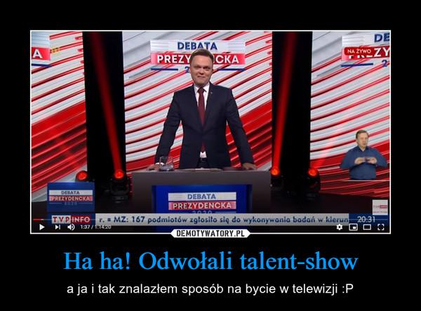 Ha ha! Odwołali talent-show – a ja i tak znalazłem sposób na bycie w telewizji :P