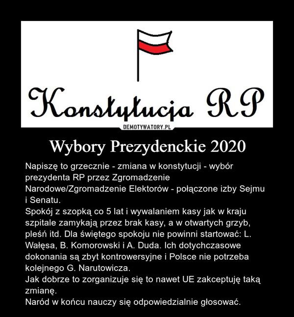 Wybory Prezydenckie 2020 – Napiszę to grzecznie - zmiana w konstytucji - wybór prezydenta RP przez Zgromadzenie Narodowe/Zgromadzenie Elektorów - połączone izby Sejmu i Senatu.Spokój z szopką co 5 lat i wywalaniem kasy jak w kraju szpitale zamykają przez brak kasy, a w otwartych grzyb, pleśń itd. Dla świętego spokoju nie powinni startować: L. Wałęsa, B. Komorowski i A. Duda. Ich dotychczasowe dokonania są zbyt kontrowersyjne i Polsce nie potrzeba kolejnego G. Narutowicza.Jak dobrze to zorganizuje się to nawet UE zakceptuję taką zmianę. Naród w końcu nauczy się odpowiedzialnie głosować.