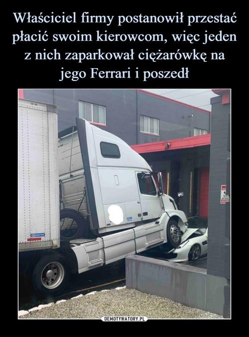 Właściciel firmy postanowił przestać płacić swoim kierowcom, więc jeden z nich zaparkował ciężarówkę na jego Ferrari i poszedł