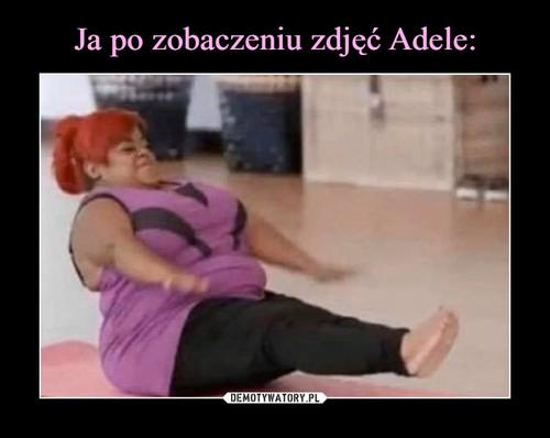Ja po zobaczeniu zdjęć Adele: