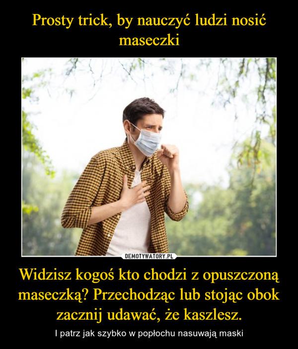 Widzisz kogoś kto chodzi z opuszczoną maseczką? Przechodząc lub stojąc obok zacznij udawać, że kaszlesz. – I patrz jak szybko w popłochu nasuwają maski
