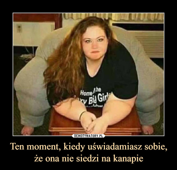Ten moment, kiedy uświadamiasz sobie, że ona nie siedzi na kanapie –