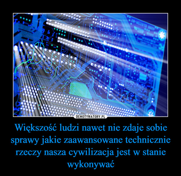 Większość ludzi nawet nie zdaje sobie sprawy jakie zaawansowane technicznie rzeczy nasza cywilizacja jest w stanie wykonywać –