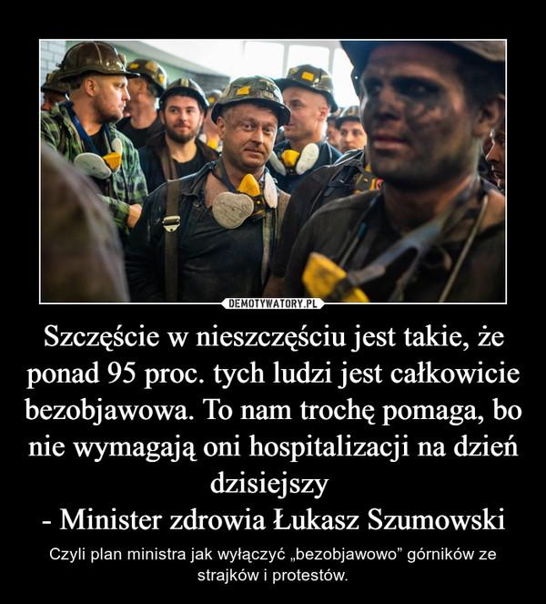 """Szczęście w nieszczęściu jest takie, że ponad 95 proc. tych ludzi jest całkowicie bezobjawowa. To nam trochę pomaga, bo nie wymagają oni hospitalizacjina dzień dzisiejszy - Minister zdrowia Łukasz Szumowski – Czyli plan ministra jak wyłączyć """"bezobjawowo"""" górników ze strajków i protestów."""