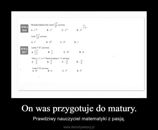 On was przygotuje do matury. – Prawdziwy nauczyciel matematyki z pasją.