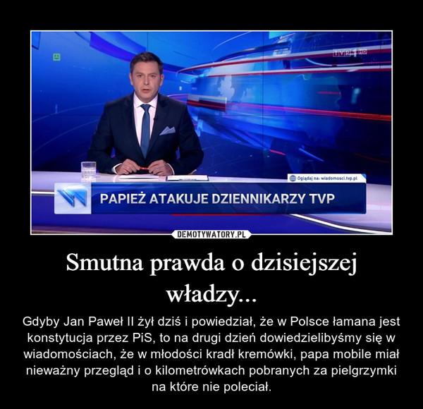 Smutna prawda o dzisiejszej władzy... – Gdyby Jan Paweł II żył dziś i powiedział, że w Polsce łamana jest konstytucja przez PiS, to na drugi dzień dowiedzielibyśmy się w wiadomościach, że w młodości kradł kremówki, papa mobile miał nieważny przegląd i o kilometrówkach pobranych za pielgrzymki na które nie poleciał.