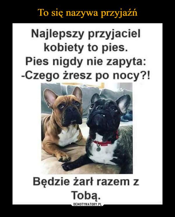 –  Najlepszy przyjacielkobiety to pies.Pies nigdy nie zapyta:-Czego żresz po nocy?!Będzie żarł razem zTobą.