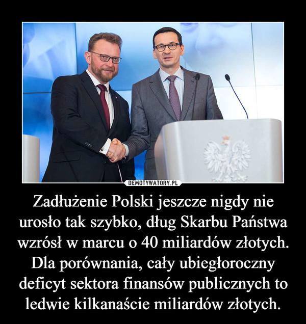 Zadłużenie Polski jeszcze nigdy nie urosło tak szybko, dług Skarbu Państwa wzrósł w marcu o 40 miliardów złotych.Dla porównania, cały ubiegłoroczny deficyt sektora finansów publicznych to ledwie kilkanaście miliardów złotych. –
