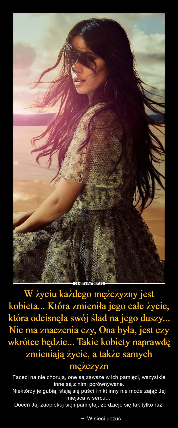 W życiu każdego mężczyzny jest kobieta... Która zmieniła jego całe życie, która odcisnęła swój ślad na jego duszy... Nie ma znaczenia czy, Ona była, jest czy wkrótce będzie... Takie kobiety naprawdę zmieniają życie, a także samych mężczyzn – Faceci na nie chorują, one są zawsze w ich pamięci, wszystkie inne są z nimi porównywane.Niektórzy je gubią, stają się puści i nikt inny nie może zająć Jej miejsca w sercu... Doceń Ją, zaopiekuj się i pamiętaj, że dzieje się tak tylko raz!                ~  W sieci uczuć