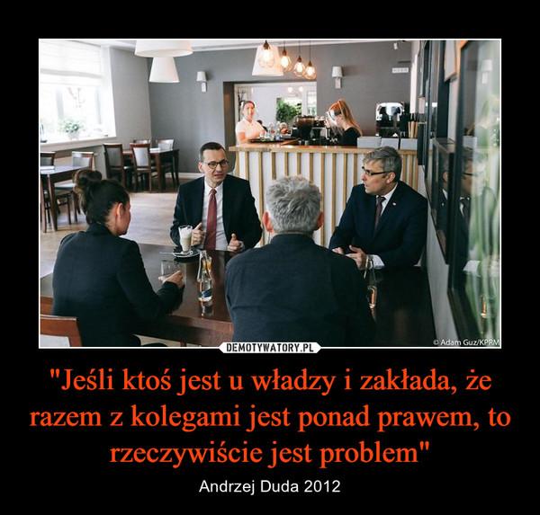 """""""Jeśli ktoś jest u władzy i zakłada, że razem z kolegami jest ponad prawem, to rzeczywiście jest problem"""" – Andrzej Duda 2012"""