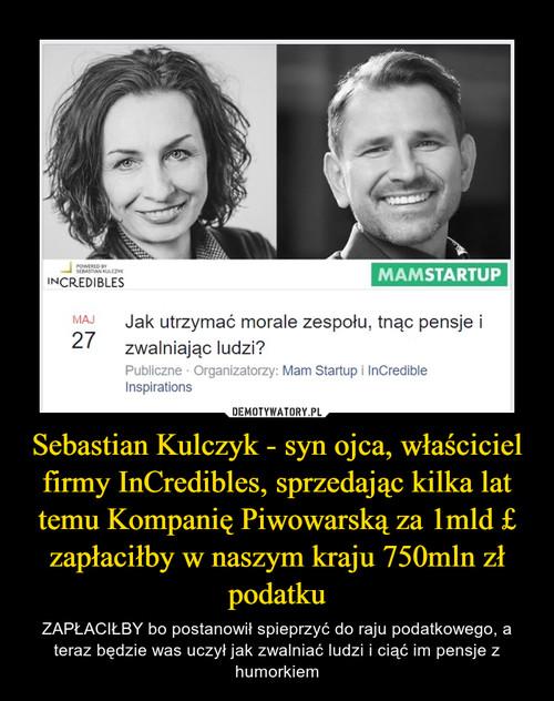 Sebastian Kulczyk - syn ojca, właściciel firmy InCredibles, sprzedając kilka lat temu Kompanię Piwowarską za 1mld £ zapłaciłby w naszym kraju 750mln zł podatku