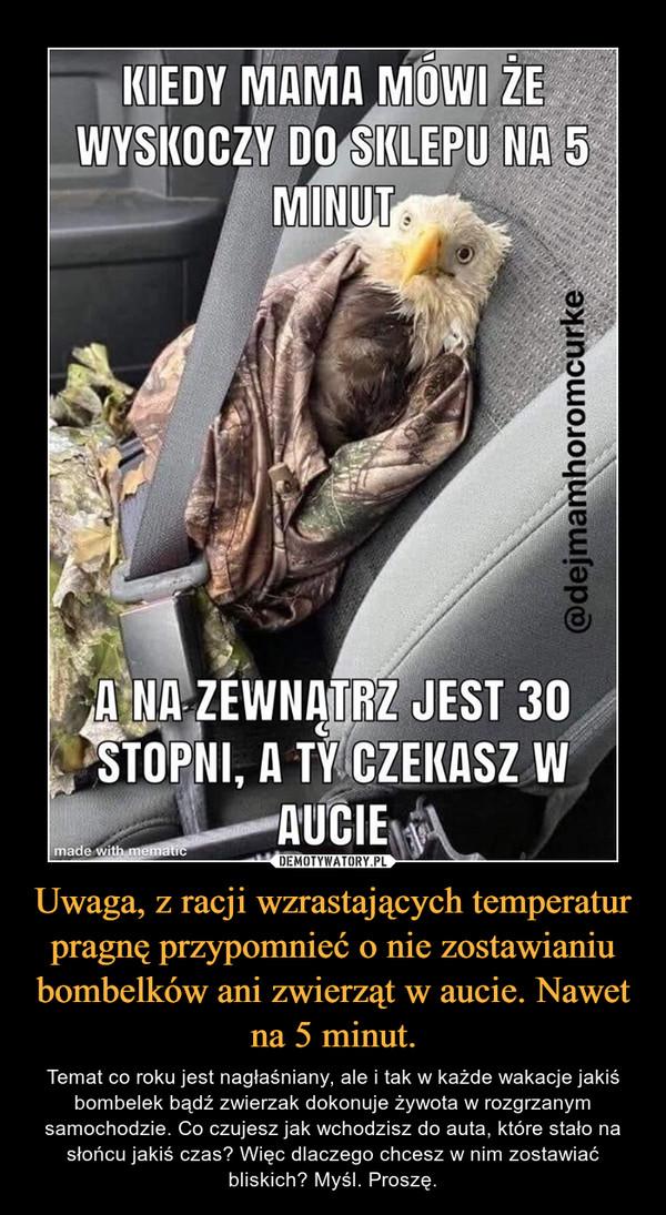 Uwaga, z racji wzrastających temperatur pragnę przypomnieć o nie zostawianiu bombelków ani zwierząt w aucie. Nawet na 5 minut. – Temat co roku jest nagłaśniany, ale i tak w każde wakacje jakiś bombelek bądź zwierzak dokonuje żywota w rozgrzanym samochodzie. Co czujesz jak wchodzisz do auta, które stało na słońcu jakiś czas? Więc dlaczego chcesz w nim zostawiać bliskich? Myśl. Proszę.