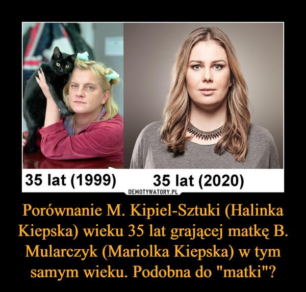 """Porównanie M. Kipiel-Sztuki (Halinka Kiepska) wieku 35 lat grającej matkę B. Mularczyk (Mariolka Kiepska) w tym samym wieku. Podobna do """"matki""""? –"""