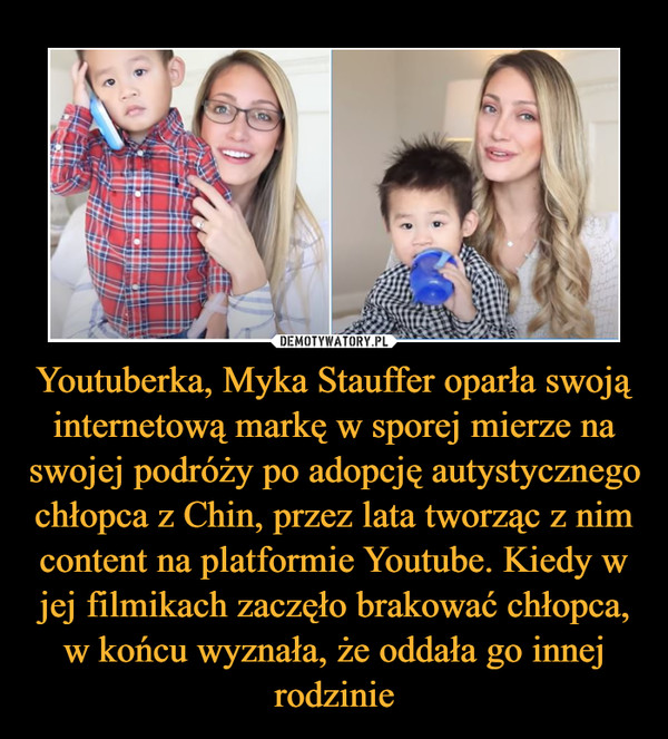 Youtuberka, Myka Stauffer oparła swoją internetową markę w sporej mierze na swojej podróży po adopcję autystycznego chłopca z Chin, przez lata tworząc z nim content na platformie Youtube. Kiedy w jej filmikach zaczęło brakować chłopca, w końcu wyznała, że oddała go innej rodzinie –