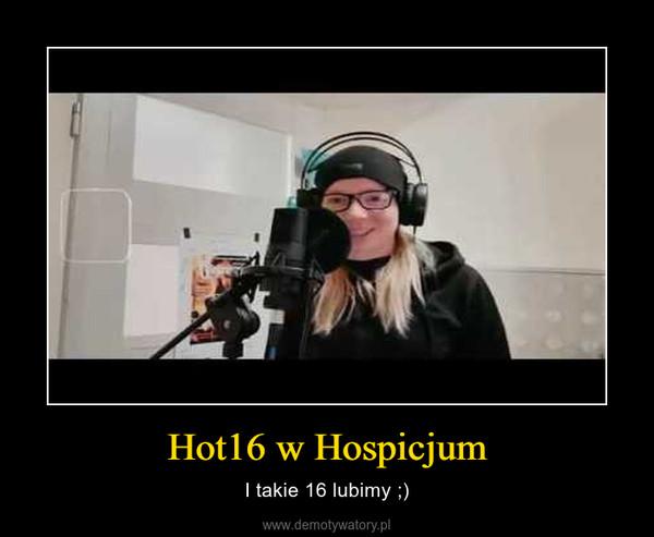 Hot16 w Hospicjum – I takie 16 lubimy ;)