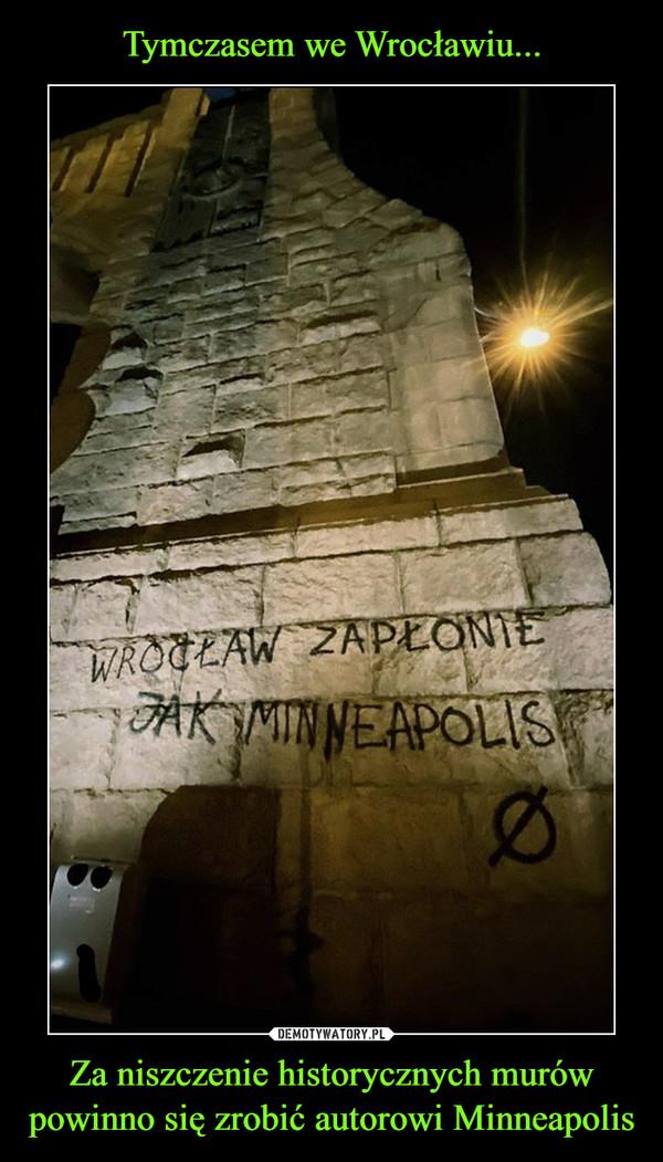 Za niszczenie historycznych murów powinno się zrobić autorowi Minneapolis –  Wrocław zapłonie jak minneapolis