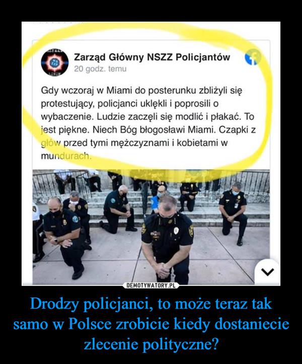 Drodzy policjanci, to może teraz tak samo w Polsce zrobicie kiedy dostaniecie zlecenie polityczne? –  Gdy wczoraj w miami uklękli modlić protesty