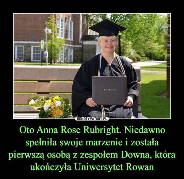Oto Anna Rose Rubright. Niedawno spełniła swoje marzenie i została pierwszą osobą z zespołem Downa, która ukończyła Uniwersytet Rowan –