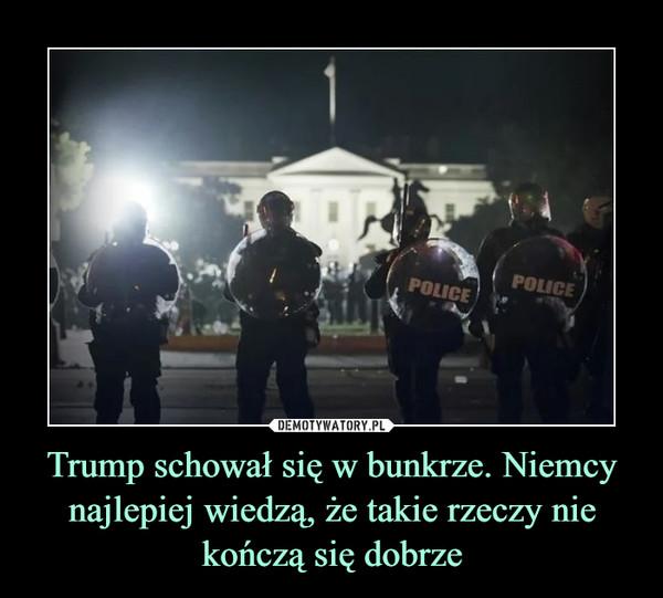 Trump schował się w bunkrze. Niemcy najlepiej wiedzą, że takie rzeczy nie kończą się dobrze –