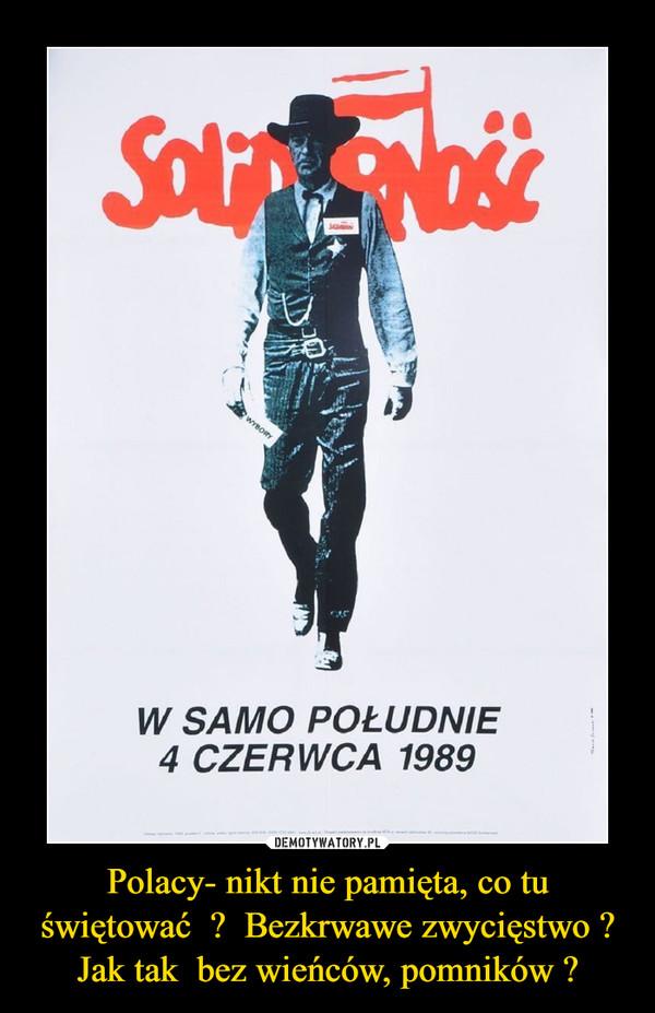 Polacy- nikt nie pamięta, co tu świętować  ?  Bezkrwawe zwycięstwo ? Jak tak  bez wieńców, pomników ? –