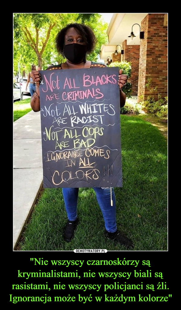 """""""Nie wszyscy czarnoskórzy są kryminalistami, nie wszyscy biali są rasistami, nie wszyscy policjanci są źli. Ignorancja może być w każdym kolorze"""" –"""