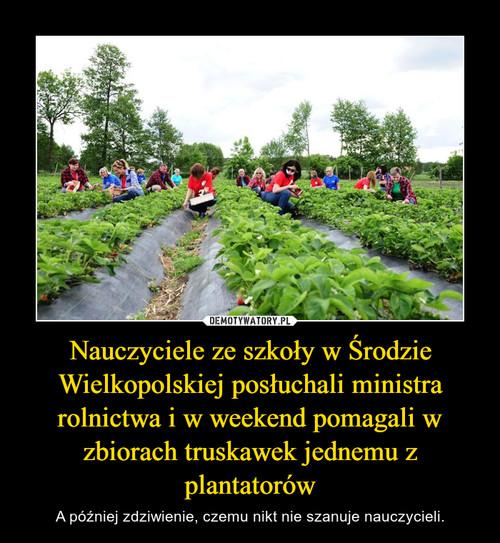 Nauczyciele ze szkoły w Środzie Wielkopolskiej posłuchali ministra rolnictwa i w weekend pomagali w zbiorach truskawek jednemu z plantatorów