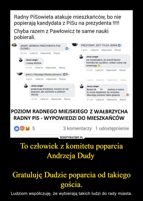 To człowiek z komitetu poparcia Andrzeja Dudy   Gratuluję Dudzie poparcia od takiego gościa.
