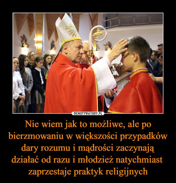 Nie wiem jak to możliwe, ale po bierzmowaniu w większości przypadków dary rozumu i mądrości zaczynają działać od razu i młodzież natychmiast  zaprzestaje praktyk religijnych –